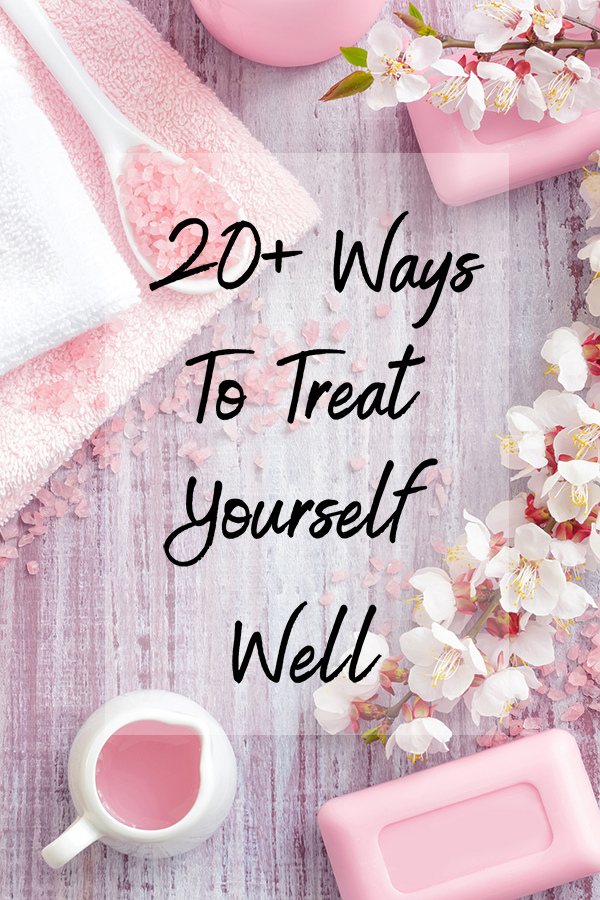20+ Simple Ways To Treat Yourself Well